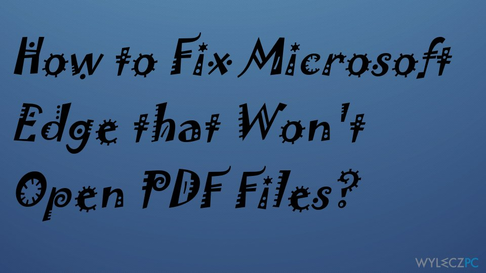 How to Fix Microsoft Edge that Won't Open PDF Files?