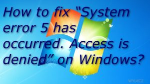 Jak naprawić ''Wystąpił błąd systemu 5. Odmowa dostępu'' w systemie Windows?