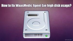 Jak naprawić wysokie użycie dysku przez WaasMedic Agent Exe?