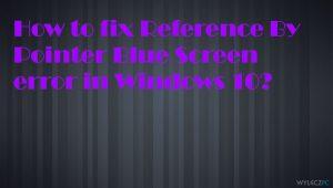 Jak naprawić błąd Reference by Pointer niebieskiego ekranu śmierci w systemie Windows 10?