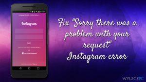 Jak naprawić błąd Instagrama ''Przepraszamy, wystąpił problem z Twoim zgłoszeniem''?