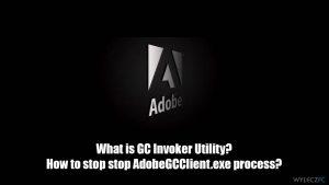 Czym jest narzędzie Adobe GC Invoker Utility? Czy mogę zatrzymać proces AdobeGCClient.exe?